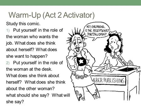 Warm-Up (Act 2 Activator) Study this comic. 1) Put yourself in the role of the woman who wants the job. What does she think about herself? What does she.