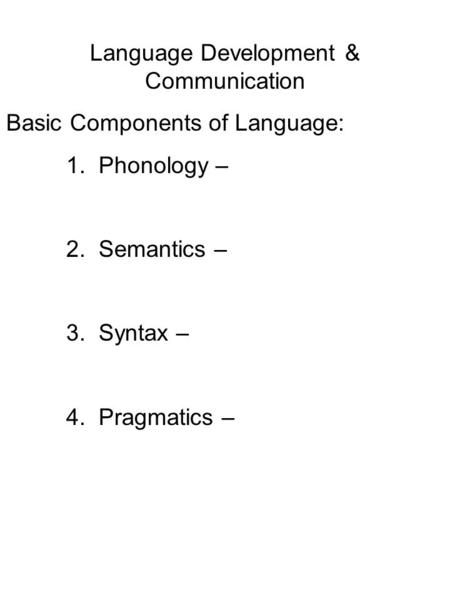 Language Development & Communication Basic Components of Language: 1. Phonology – 2. Semantics – 3. Syntax – 4. Pragmatics –