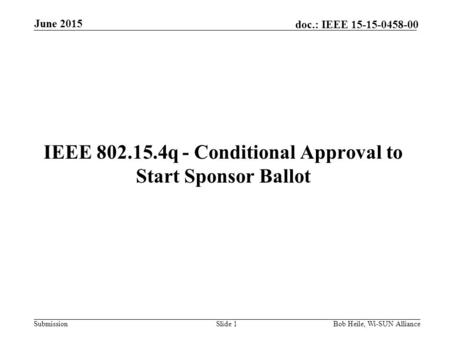 Submission doc.: IEEE 15-15-0458-00 IEEE 802.15.4q - Conditional Approval to Start Sponsor Ballot Slide 1Bob Heile, Wi-SUN Alliance June 2015.