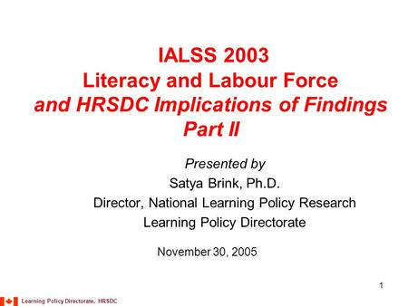 Learning Policy Directorate, HRSDC 1 IALSS 2003 Literacy and Labour Force and HRSDC Implications of Findings Part II Presented by Satya Brink, Ph.D. Director,