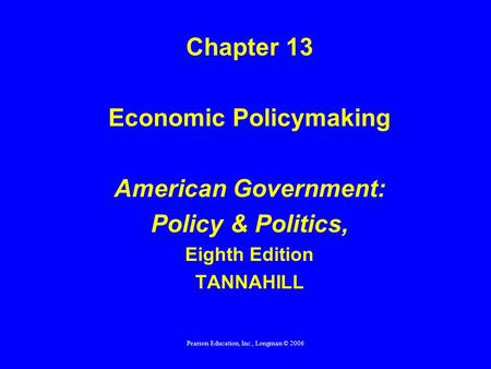 Pearson Education, Inc., Longman © 2006 Chapter 13 Economic Policymaking American Government: Policy & Politics, Eighth Edition TANNAHILL.