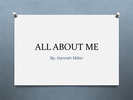 ALL ABOUT ME By: Hannah Miller My Family Janet – Grandma (moms side) Meg - Mom Buddy - Dad Cory - Brother Anthony - Brother Granny – Grandma (dads side)