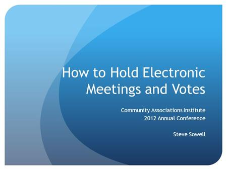 How to Hold Electronic Meetings and Votes Community Associations Institute 2012 Annual Conference Steve Sowell.