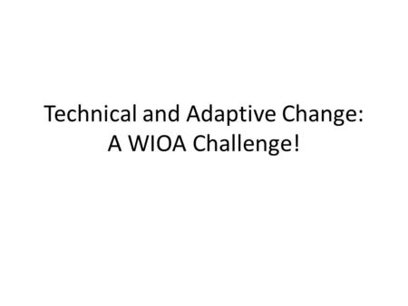Technical and Adaptive Change: A WIOA Challenge!.