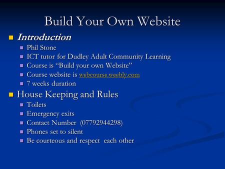 Build Your Own Website Introduction Introduction Phil Stone Phil Stone ICT tutor for Dudley Adult Community Learning ICT tutor for Dudley Adult Community.