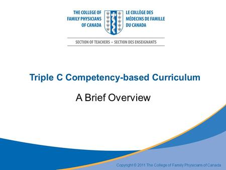 Triple C Competency-based Curriculum A Brief Overview Copyright © 2011 The College of Family Physicians of Canada.