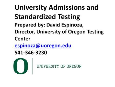 University Admissions and Standardized Testing Prepared by: David Espinoza, Director, University of Oregon Testing Center 541-346-3230.