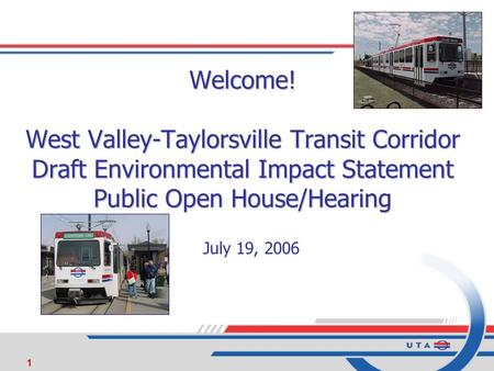 1 Welcome! West Valley-Taylorsville Transit Corridor Draft Environmental Impact Statement Public Open House/Hearing July 19, 2006.