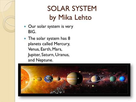SOLAR SYSTEM by Mika Lehto Our solar system is very BIG. The solar system has 8 planets called Mercury, Venus, Earth, Mars, Jupiter, Saturn, Uranus, and.