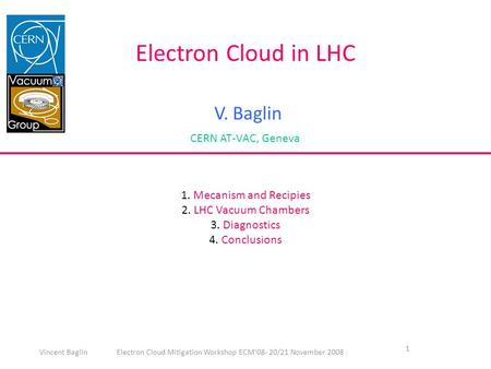 1 Electron Cloud in LHC V. Baglin CERN AT-VAC, Geneva 1. Mecanism and Recipies 2. LHC Vacuum Chambers 3. Diagnostics 4. Conclusions Vincent Baglin Electron.