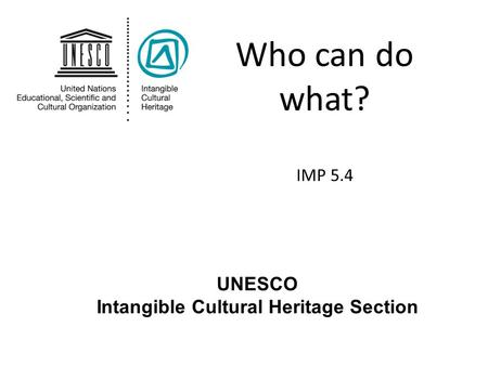 Who can do what? IMP 5.4 UNESCO Intangible Cultural Heritage Section.
