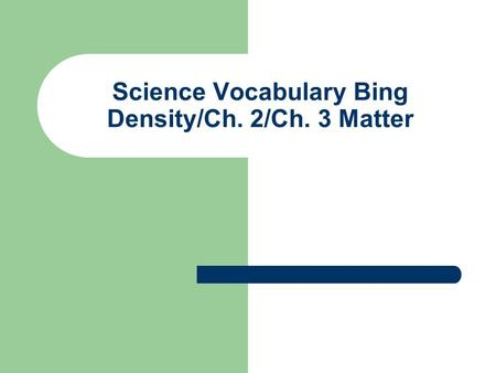 Science Vocabulary Bing Density/Ch. 2/Ch. 3 Matter.