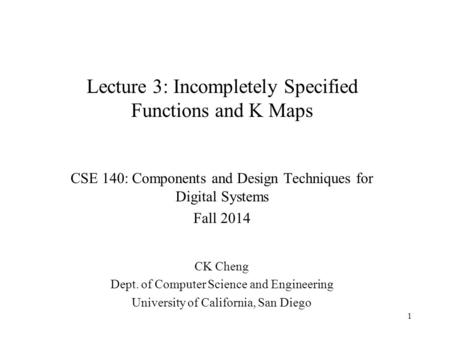 Lecture 3: Incompletely Specified Functions and K Maps CSE 140: Components and Design Techniques for Digital Systems Fall 2014 CK Cheng Dept. of Computer.