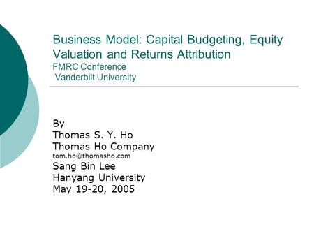 Business Model: Capital Budgeting, Equity Valuation and Returns Attribution FMRC Conference Vanderbilt University By Thomas S. Y. Ho Thomas Ho Company.