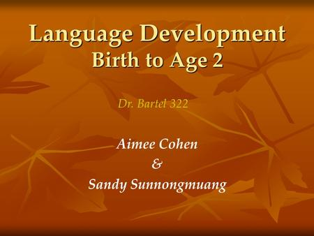 Language Development Birth to Age 2 Aimee Cohen & Sandy Sunnongmuang Dr. Bartel 322.