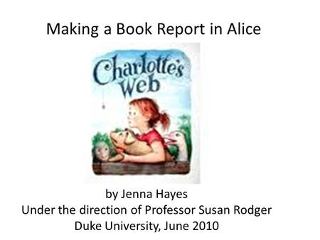Making a Book Report in Alice by Jenna Hayes Under the direction of Professor Susan Rodger Duke University, June 2010.