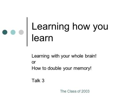 The Class of 2003 Learning how you learn Learning with your whole brain! or How to double your memory! Talk 3.
