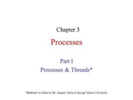 Processes Part I Processes & Threads* *Referred to slides by Dr. Sanjeev Setia at George Mason University Chapter 3.