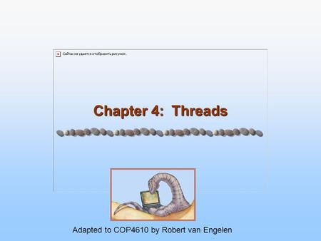 Chapter 4: Threads Adapted to COP4610 by Robert van Engelen.