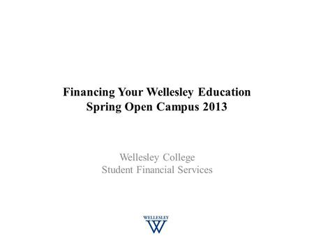 Financing Your Wellesley Education Spring Open Campus 2013 Wellesley College Student Financial Services.
