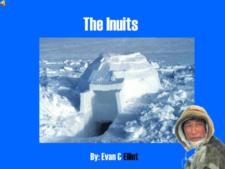 The Inuits By: Evan & Elliot.