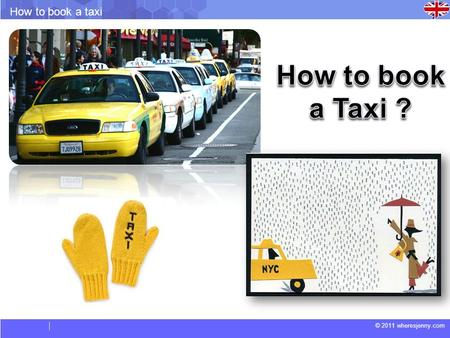 © 2011 wheresjenny.com How to book a taxi. © 2011 wheresjenny.com How to book a taxi Vocabulary. Flat Rate: A charge or fee that does not change, but.
