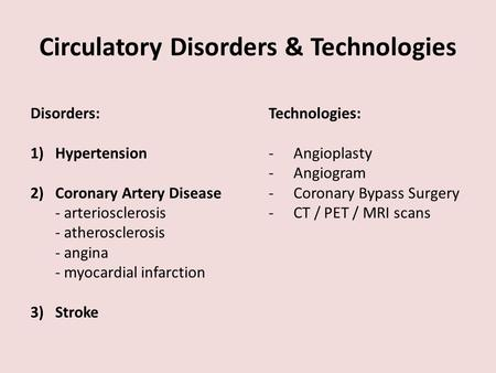 Circulatory Disorders & Technologies Disorders: 1)Hypertension 2)Coronary Artery Disease - arteriosclerosis - atherosclerosis - angina - myocardial infarction.