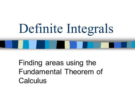 Definite Integrals Finding areas using the Fundamental Theorem of Calculus.