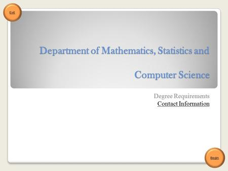 Department of Mathematics, Statistics and Computer Science Degree Requirements Contact Information Begin Exit.