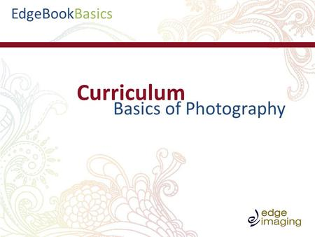 BasicsEdgeBook Curriculum Basics of Photography. BasicsEdgeBook -Types of cameras -Megapixels -Camera settings and use -Trouble shooting -Exposure and.
