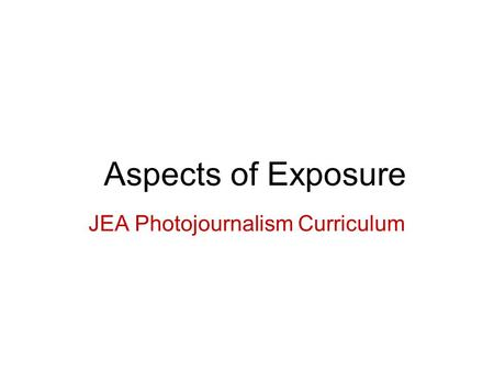 Aspects of Exposure JEA Photojournalism Curriculum.