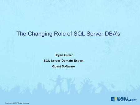 Copyright © 2007 Quest Software The Changing Role of SQL Server DBA's Bryan Oliver SQL Server Domain Expert Quest Software.