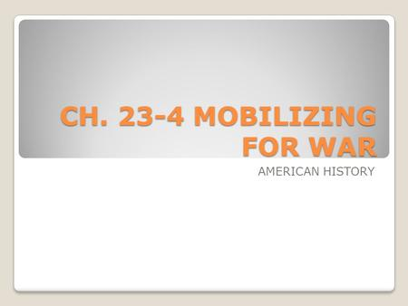 CH. 23-4 MOBILIZING FOR WAR AMERICAN HISTORY.