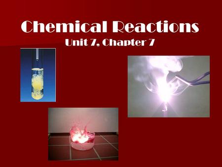 Chemical Reactions Unit 7, Chapter 7 I. Chemical reaction: Occurs when one or more substances undergo a chemical and physical change producing one or.