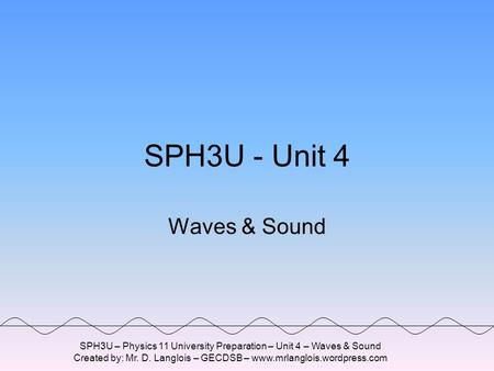 SPH3U – Physics 11 University Preparation – Unit 4 – Waves & Sound Created by: Mr. D. Langlois – GECDSB – www.mrlanglois.wordpress.com SPH3U - Unit 4.