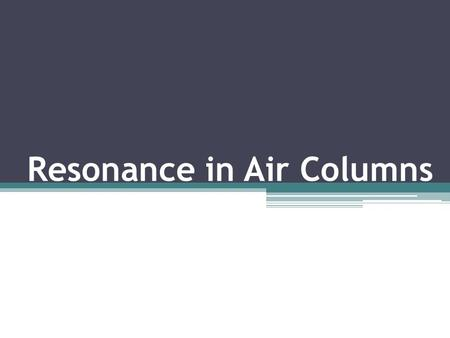Resonance in Air Columns. Closed Air Columns Column that is closed at one end and open at the other.