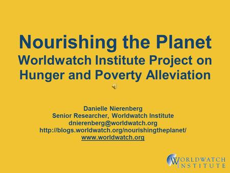 Nourishing the Planet Worldwatch Institute Project on Hunger and Poverty Alleviation Danielle Nierenberg Senior Researcher, Worldwatch Institute
