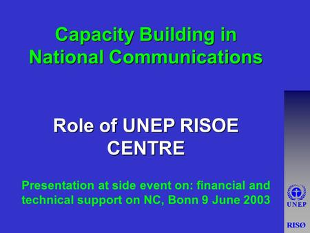Capacity Building in National Communications Role of UNEP RISOE CENTRE Presentation at side event on: financial and technical support on NC, Bonn 9 June.