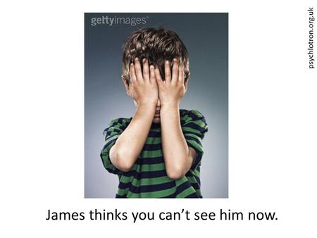 James thinks you can't see him now.