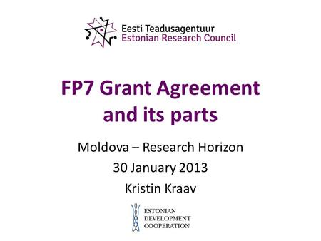 FP7 Grant Agreement and its parts Moldova – Research Horizon 30 January 2013 Kristin Kraav.