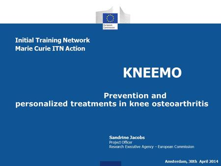 Initial Training Network Marie Curie ITN Action KNEEMO Prevention and personalized treatments in knee osteoarthritis Sandrine Jacobs Project Officer Research.