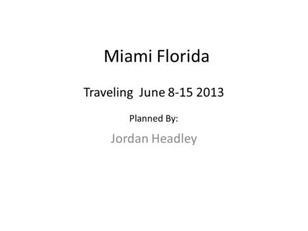 Miami Florida Jordan Headley Traveling June 8-15 2013 Planned By: