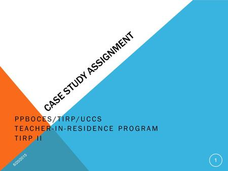 CASE STUDY ASSIGNMENT PPBOCES/TIRP/UCCS TEACHER-IN-RESIDENCE PROGRAM TIRP II 8/20/2015 1.