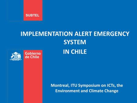 IMPLEMENTATION ALERT EMERGENCY SYSTEM IN CHILE SUBTEL Montreal, ITU Symposium on ICTs, the Environment and Climate Change.
