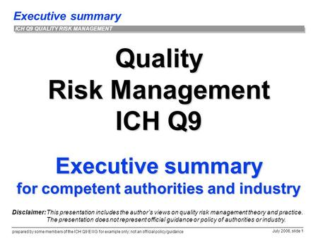Executive summary prepared by some members of the ICH Q9 EWG for example only; not an official policy/guidance July 2006, slide 1 ICH Q9 QUALITY RISK MANAGEMENT.