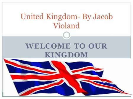 WELCOME TO OUR KINGDOM United Kingdom- By Jacob Violand.