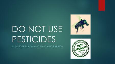 DO NOT USE PESTICIDES JUAN JOSE TOBON AND SANTIAGO BARRIGA.