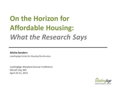 On the Horizon for Affordable Housing: What the Research Says Alisha Sanders LeadingAge Center for Housing Plus Services LeadingAge Maryland Annual Conference.