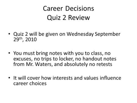 Career Decisions Quiz 2 Review Quiz 2 will be given on Wednesday September 29 th, 2010 You must bring notes with you to class, no excuses, no trips to.