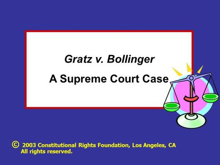 Gratz v. Bollinger A Supreme Court Case © 2003 Constitutional Rights Foundation, Los Angeles, CA All rights reserved.